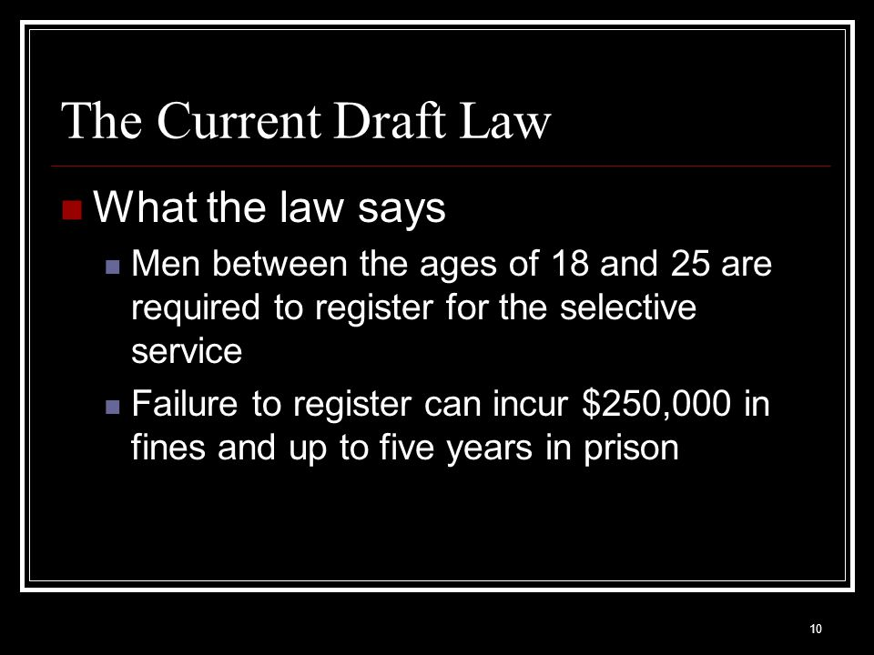 10 The Current Draft Law What the law says Men between the ages of 18 and 25 are required to register for the selective service Failure to register ca