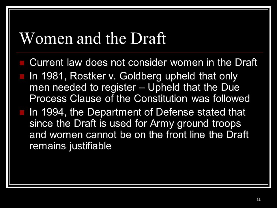 14 Women and the Draft Current law does not consider women in the Draft In 1981, Rostker v. Goldberg upheld that only men needed to register – Upheld