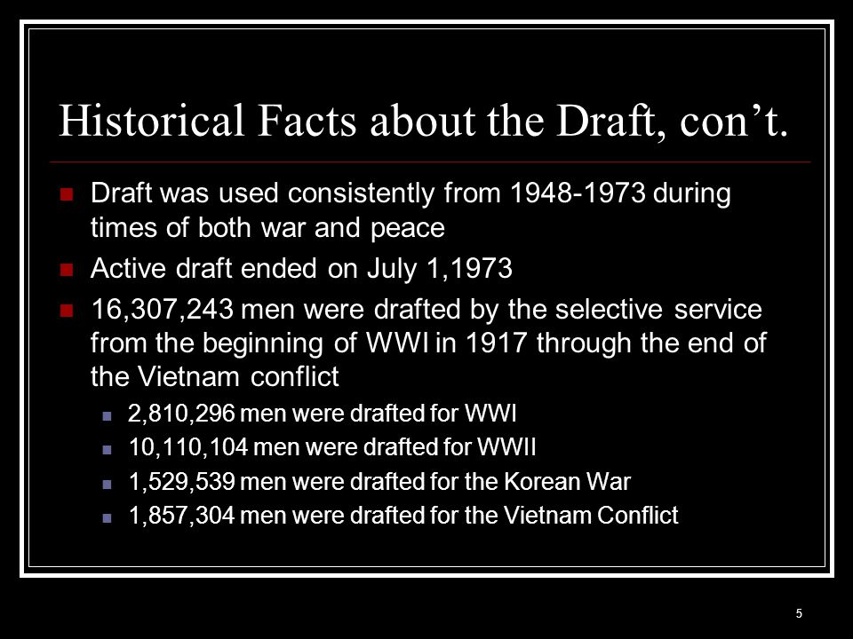 5 Historical Facts about the Draft, con't. Draft was used consistently from 1948-1973 during times of both war and peace Active draft ended on July 1,