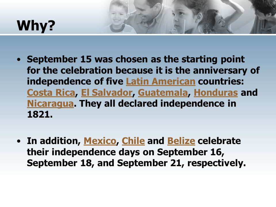 Why? September 15 was chosen as the starting point for the celebration because it is the anniversary of independence of five Latin American countries: