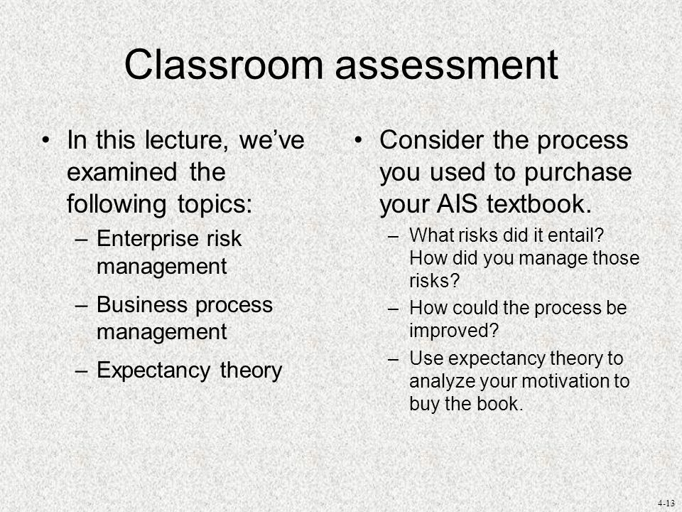 4-13 Classroom assessment In this lecture, we've examined the following topics: –Enterprise risk management –Business process management –Expectancy theory Consider the process you used to purchase your AIS textbook.