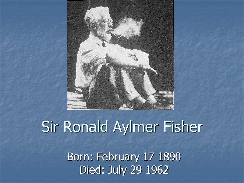 Sir Ronald Aylmer Fisher Born: February 17 1890 Died: July 29 1962