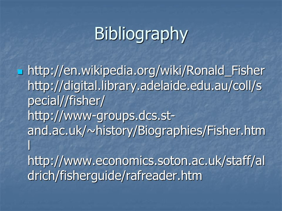 Bibliography http://en.wikipedia.org/wiki/Ronald_Fisher http://digital.library.adelaide.edu.au/coll/s pecial//fisher/ http://www-groups.dcs.st- and.ac.uk/~history/Biographies/Fisher.htm l http://www.economics.soton.ac.uk/staff/al drich/fisherguide/rafreader.htm http://en.wikipedia.org/wiki/Ronald_Fisher http://digital.library.adelaide.edu.au/coll/s pecial//fisher/ http://www-groups.dcs.st- and.ac.uk/~history/Biographies/Fisher.htm l http://www.economics.soton.ac.uk/staff/al drich/fisherguide/rafreader.htm