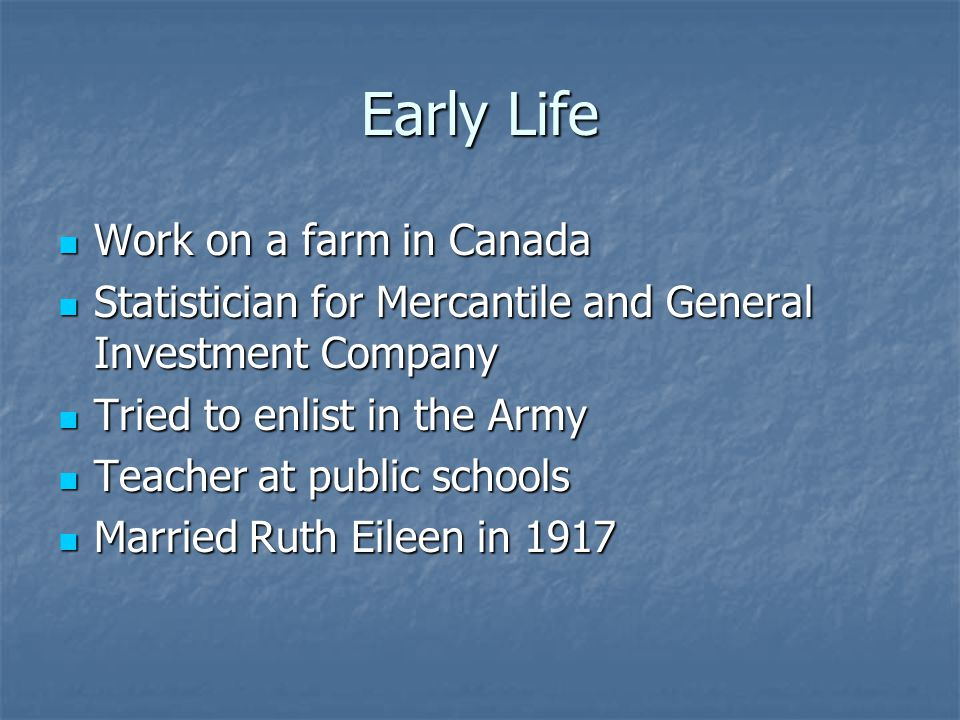 Early Life Work on a farm in Canada Work on a farm in Canada Statistician for Mercantile and General Investment Company Statistician for Mercantile and General Investment Company Tried to enlist in the Army Tried to enlist in the Army Teacher at public schools Teacher at public schools Married Ruth Eileen in 1917 Married Ruth Eileen in 1917
