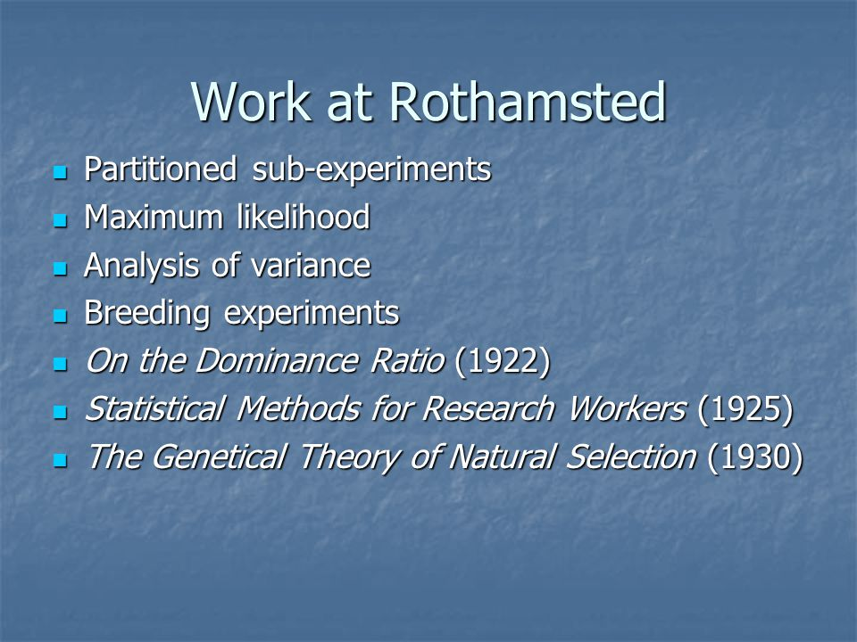 Work at Rothamsted Partitioned sub-experiments Partitioned sub-experiments Maximum likelihood Maximum likelihood Analysis of variance Analysis of variance Breeding experiments Breeding experiments On the Dominance Ratio (1922) On the Dominance Ratio (1922) Statistical Methods for Research Workers (1925) Statistical Methods for Research Workers (1925) The Genetical Theory of Natural Selection (1930) The Genetical Theory of Natural Selection (1930)