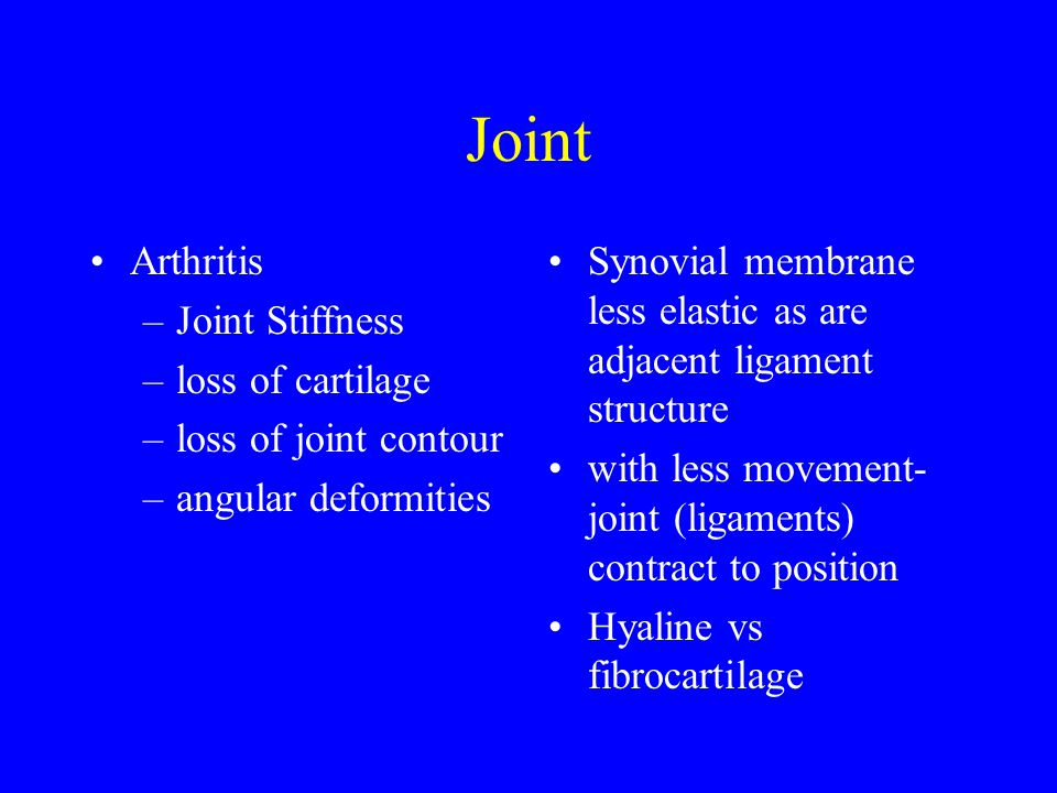 Joint Arthritis –Joint Stiffness –loss of cartilage –loss of joint contour –angular deformities Synovial membrane less elastic as are adjacent ligament structure with less movement- joint (ligaments) contract to position Hyaline vs fibrocartilage