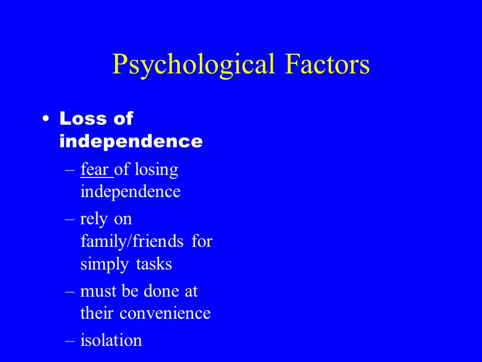 Psychological Factors Loss of independence –fear of losing independence –rely on family/friends for simply tasks –must be done at their convenience –i