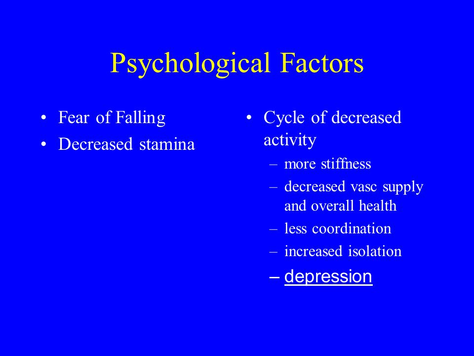 Psychological Factors Fear of Falling Decreased stamina Cycle of decreased activity –more stiffness –decreased vasc supply and overall health –less co