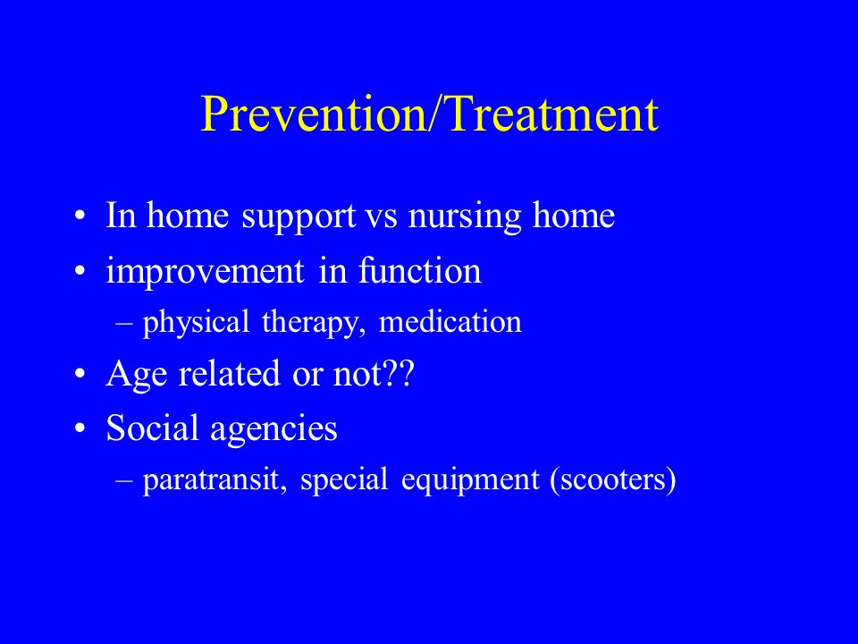 Prevention/Treatment In home support vs nursing home improvement in function –physical therapy, medication Age related or not?? Social agencies –parat