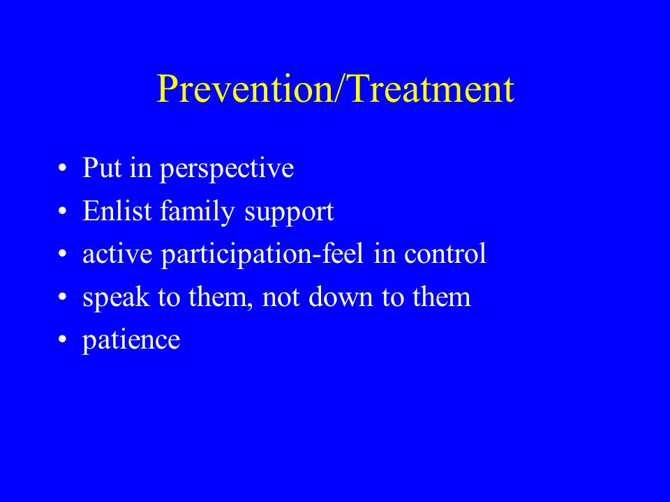 Prevention/Treatment Put in perspective Enlist family support active participation-feel in control speak to them, not down to them patience