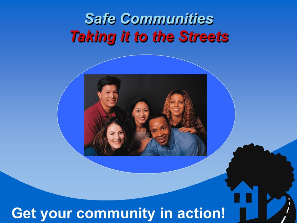 Safe Communities Taking it to the Streets Get your community in action!