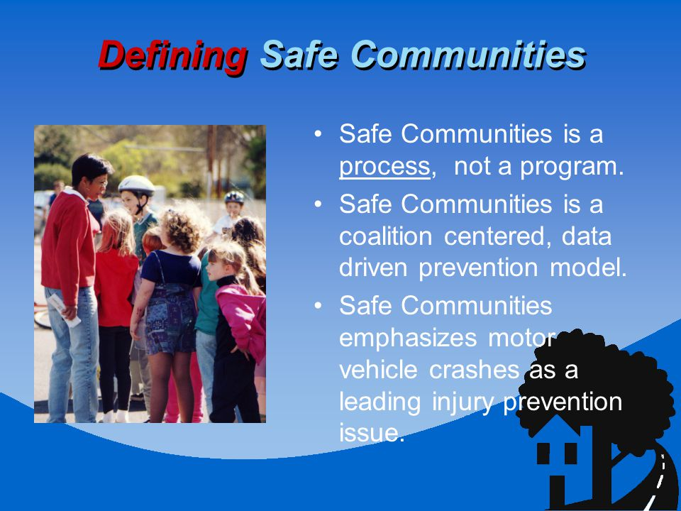 Defining Safe Communities Safe Communities is a process, not a program.