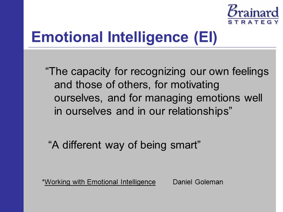 Emotional Intelligence (EI) The capacity for recognizing our own feelings and those of others, for motivating ourselves, and for managing emotions well in ourselves and in our relationships A different way of being smart *Working with Emotional IntelligenceDaniel Goleman
