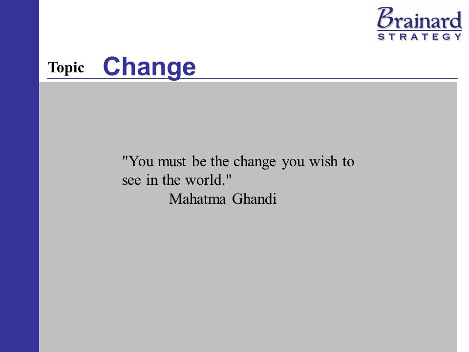 Change You must be the change you wish to see in the world. Mahatma Ghandi Topic