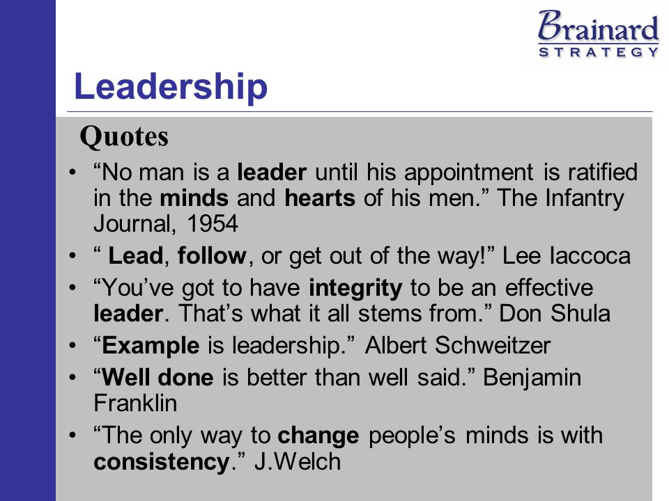 Leadership No man is a leader until his appointment is ratified in the minds and hearts of his men. The Infantry Journal, 1954 Lead, follow, or get out of the way! Lee Iaccoca You've got to have integrity to be an effective leader.