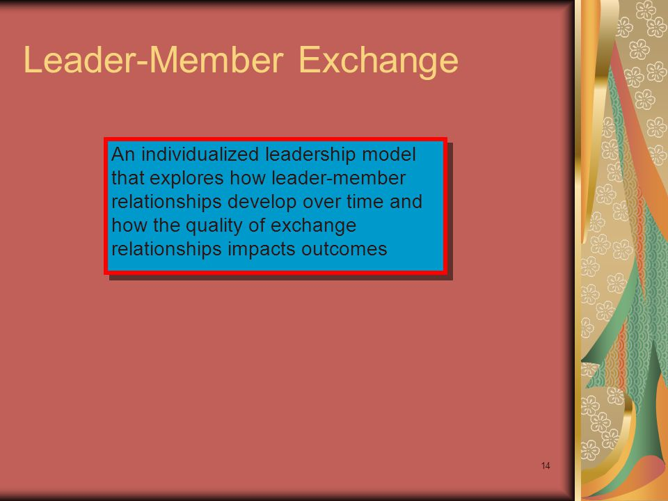 14 Leader-Member Exchange An individualized leadership model that explores how leader-member relationships develop over time and how the quality of ex