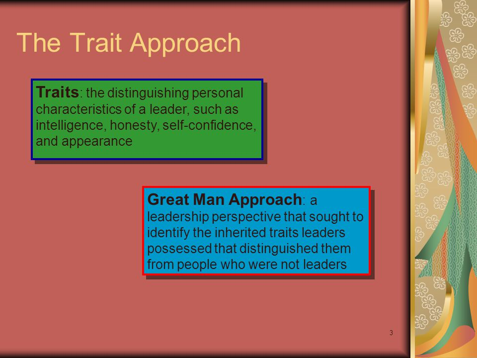 3 The Trait Approach Traits : the distinguishing personal characteristics of a leader, such as intelligence, honesty, self-confidence, and appearance