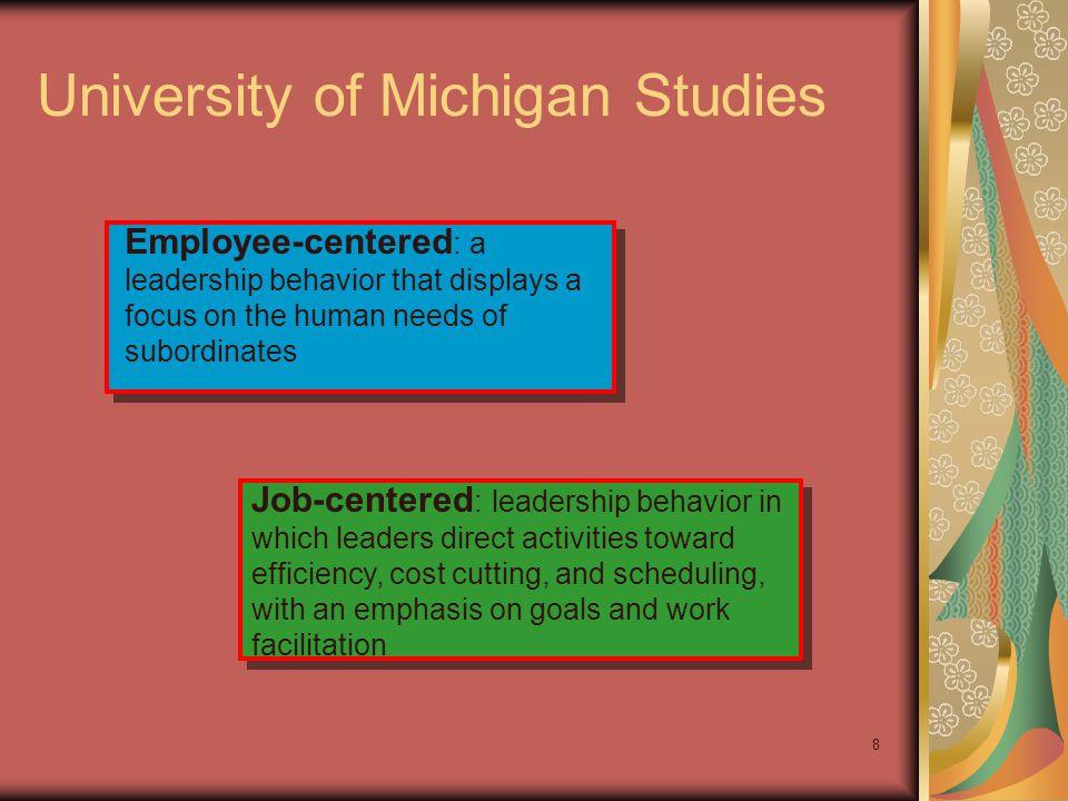 8 University of Michigan Studies Employee-centered : a leadership behavior that displays a focus on the human needs of subordinates Job-centered : lea