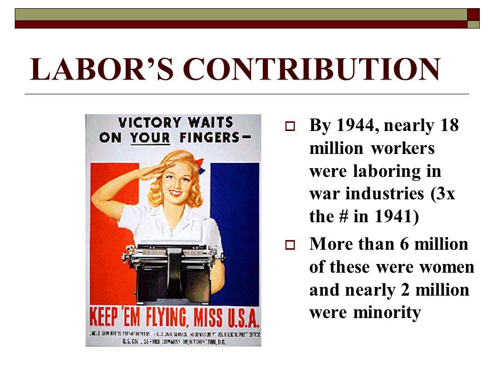 LABOR'S CONTRIBUTION  By 1944, nearly 18 million workers were laboring in war industries (3x the # in 1941)  More than 6 million of these were women