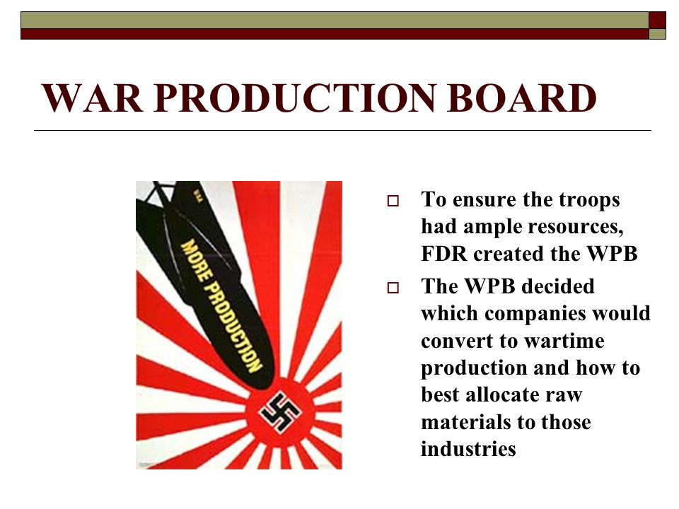 WAR PRODUCTION BOARD  To ensure the troops had ample resources, FDR created the WPB  The WPB decided which companies would convert to wartime produc