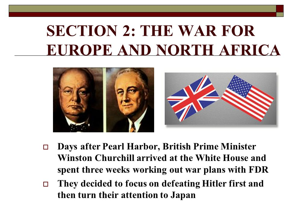 SECTION 2: THE WAR FOR EUROPE AND NORTH AFRICA  Days after Pearl Harbor, British Prime Minister Winston Churchill arrived at the White House and spen