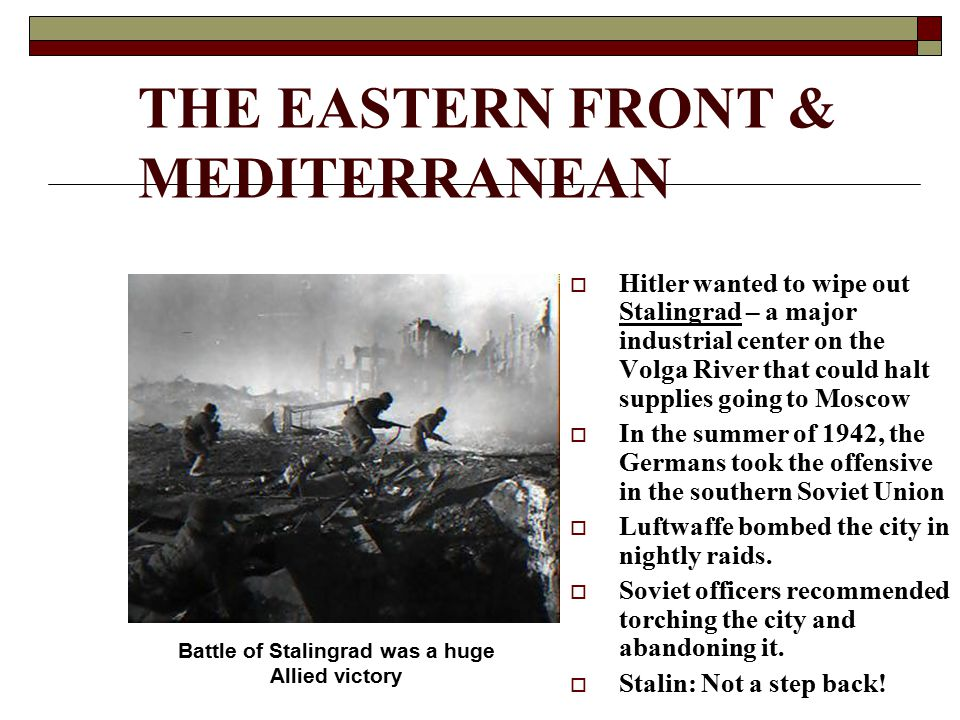 THE EASTERN FRONT & MEDITERRANEAN  Hitler wanted to wipe out Stalingrad – a major industrial center on the Volga River that could halt supplies going