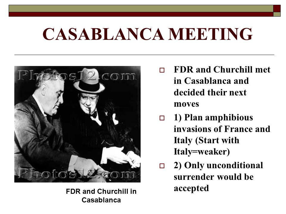 CASABLANCA MEETING  FDR and Churchill met in Casablanca and decided their next moves  1) Plan amphibious invasions of France and Italy (Start with I