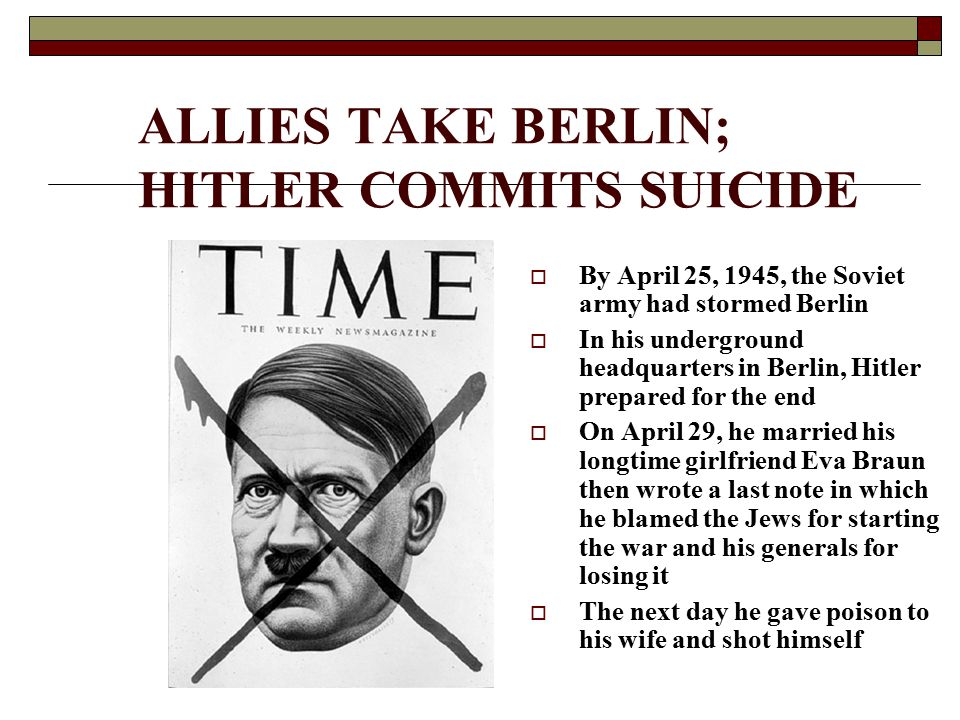 ALLIES TAKE BERLIN; HITLER COMMITS SUICIDE  By April 25, 1945, the Soviet army had stormed Berlin  In his underground headquarters in Berlin, Hitler