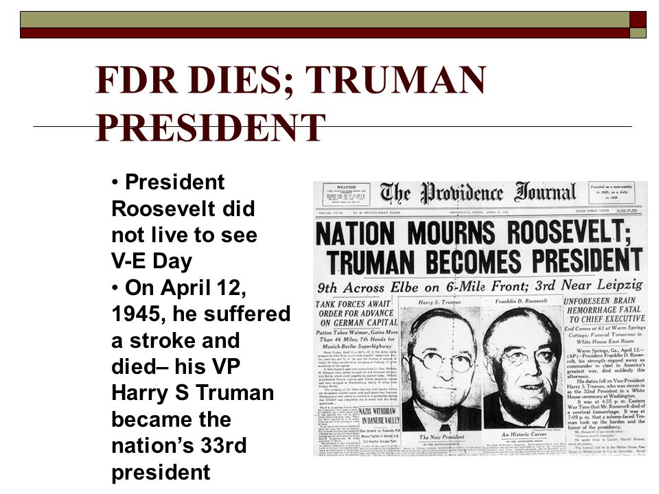 FDR DIES; TRUMAN PRESIDENT President Roosevelt did not live to see V-E Day On April 12, 1945, he suffered a stroke and died– his VP Harry S Truman bec