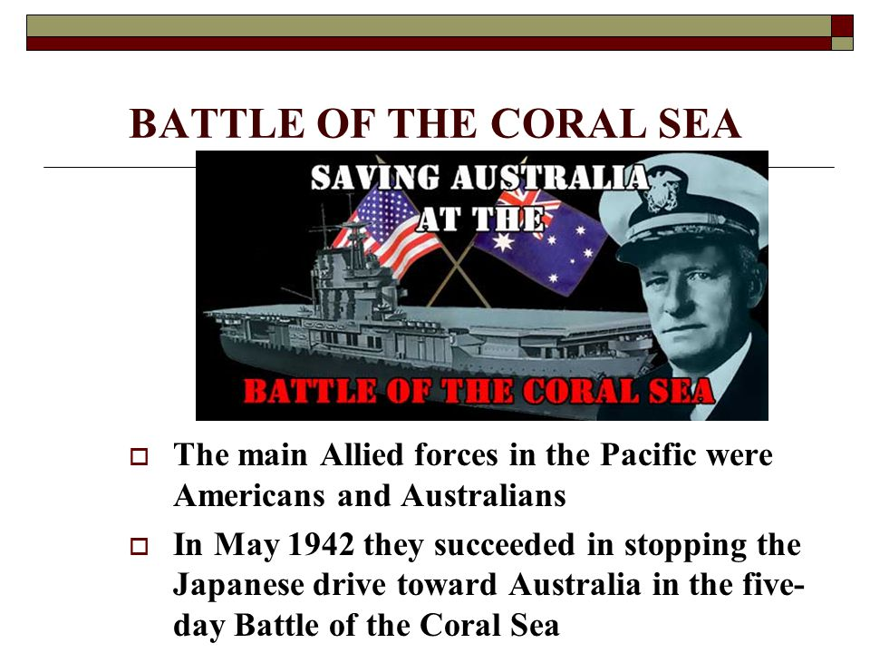 BATTLE OF THE CORAL SEA  The main Allied forces in the Pacific were Americans and Australians  In May 1942 they succeeded in stopping the Japanese d