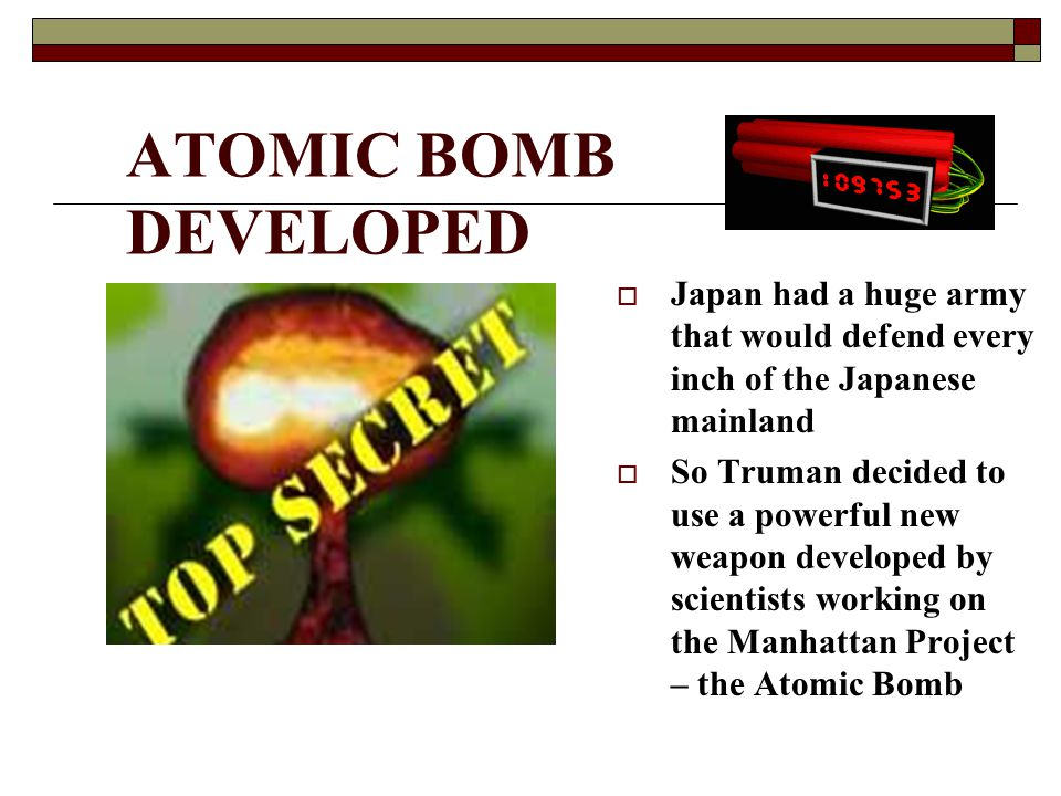 ATOMIC BOMB DEVELOPED  Japan had a huge army that would defend every inch of the Japanese mainland  So Truman decided to use a powerful new weapon d