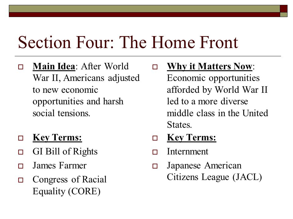 Section Four: The Home Front  Main Idea: After World War II, Americans adjusted to new economic opportunities and harsh social tensions.  Why it Mat