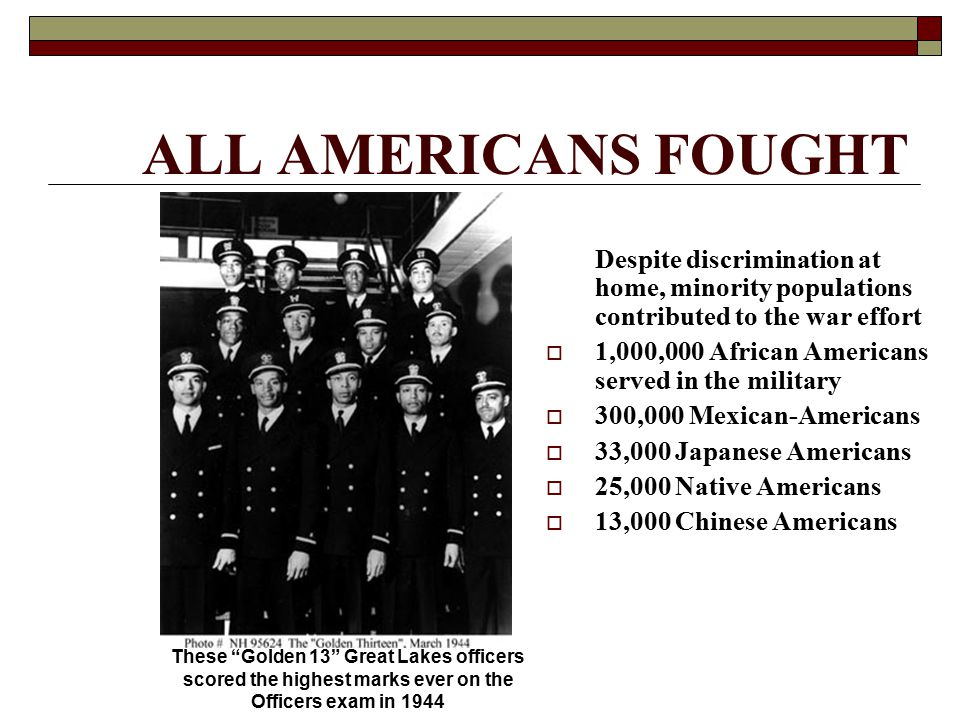 ALL AMERICANS FOUGHT Despite discrimination at home, minority populations contributed to the war effort  1,000,000 African Americans served in the mi