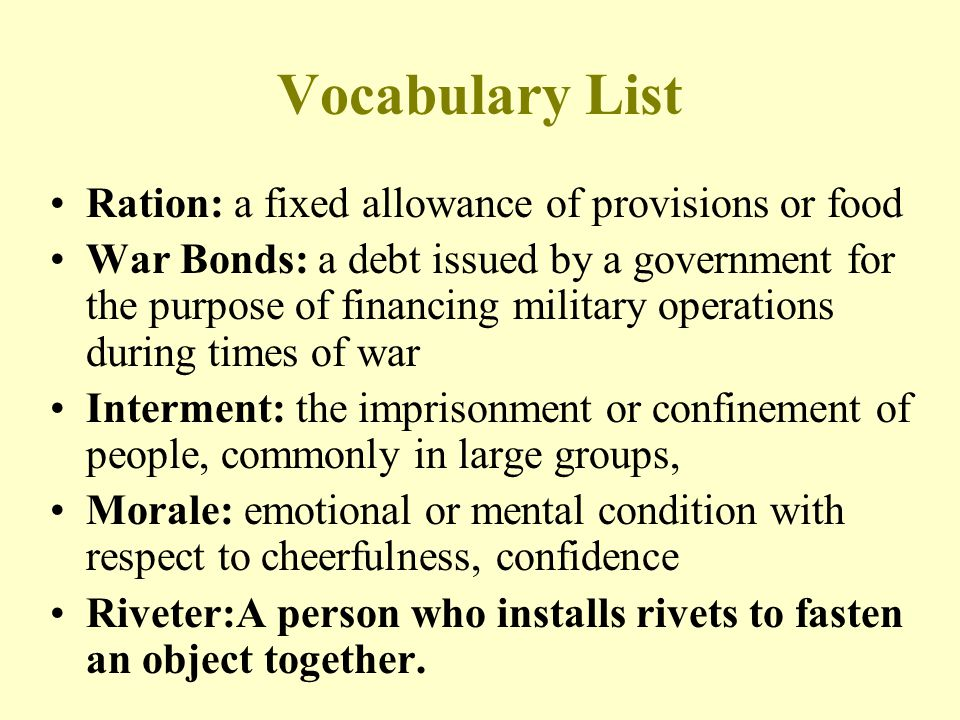 Vocabulary List Ration: a fixed allowance of provisions or food War Bonds: a debt issued by a government for the purpose of financing military operations during times of war Interment: the imprisonment or confinement of people, commonly in large groups, Morale: emotional or mental condition with respect to cheerfulness, confidence Riveter:A person who installs rivets to fasten an object together.