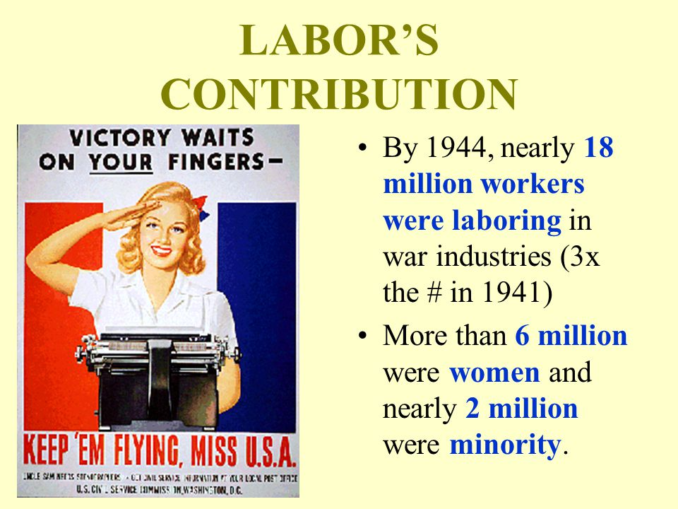 LABOR'S CONTRIBUTION By 1944, nearly 18 million workers were laboring in war industries (3x the # in 1941) More than 6 million were women and nearly 2 million were minority.