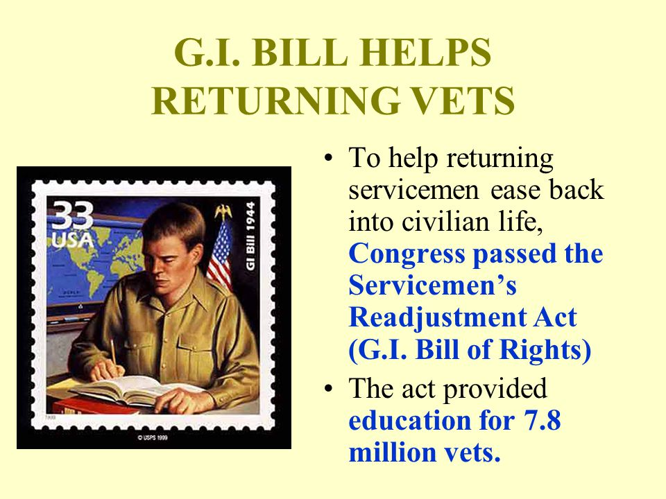 G.I. BILL HELPS RETURNING VETS To help returning servicemen ease back into civilian life, Congress passed the Servicemen's Readjustment Act (G.I. Bill
