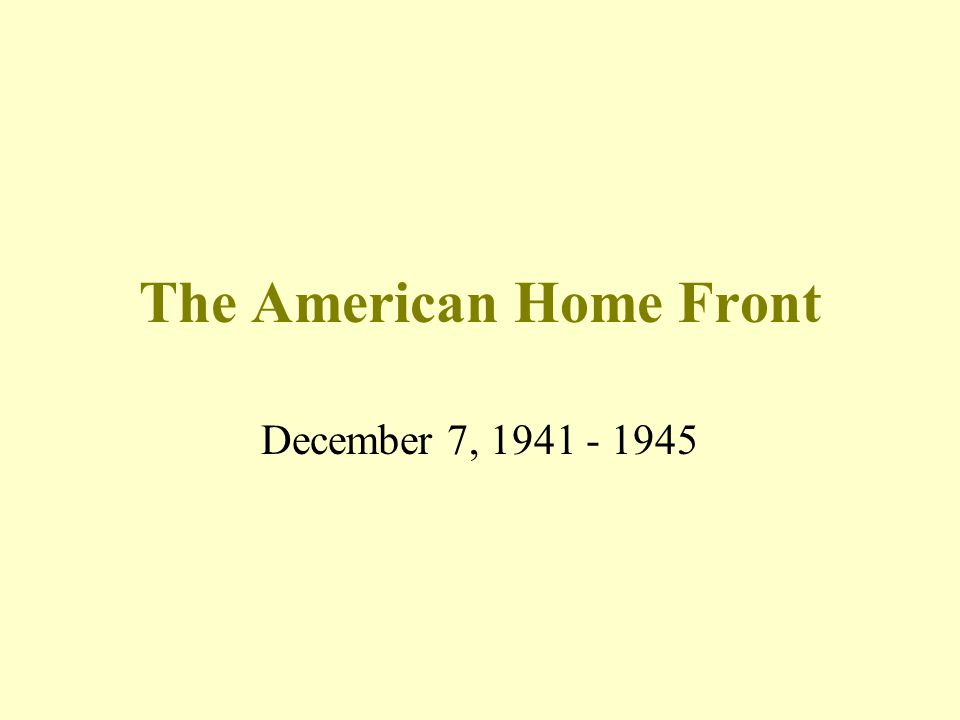 The American Home Front December 7, 1941 - 1945