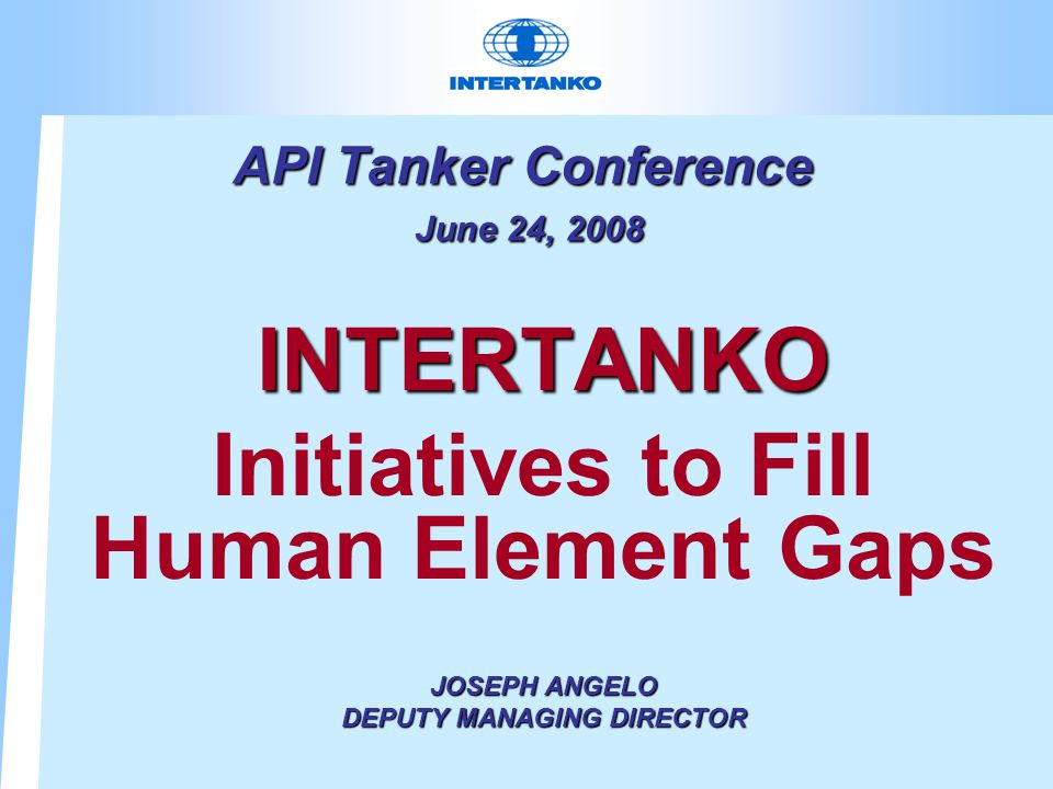 API Tanker Conference June 24, 2008 INTERTANKO Initiatives to Fill Human Element Gaps JOSEPH ANGELO DEPUTY MANAGING DIRECTOR