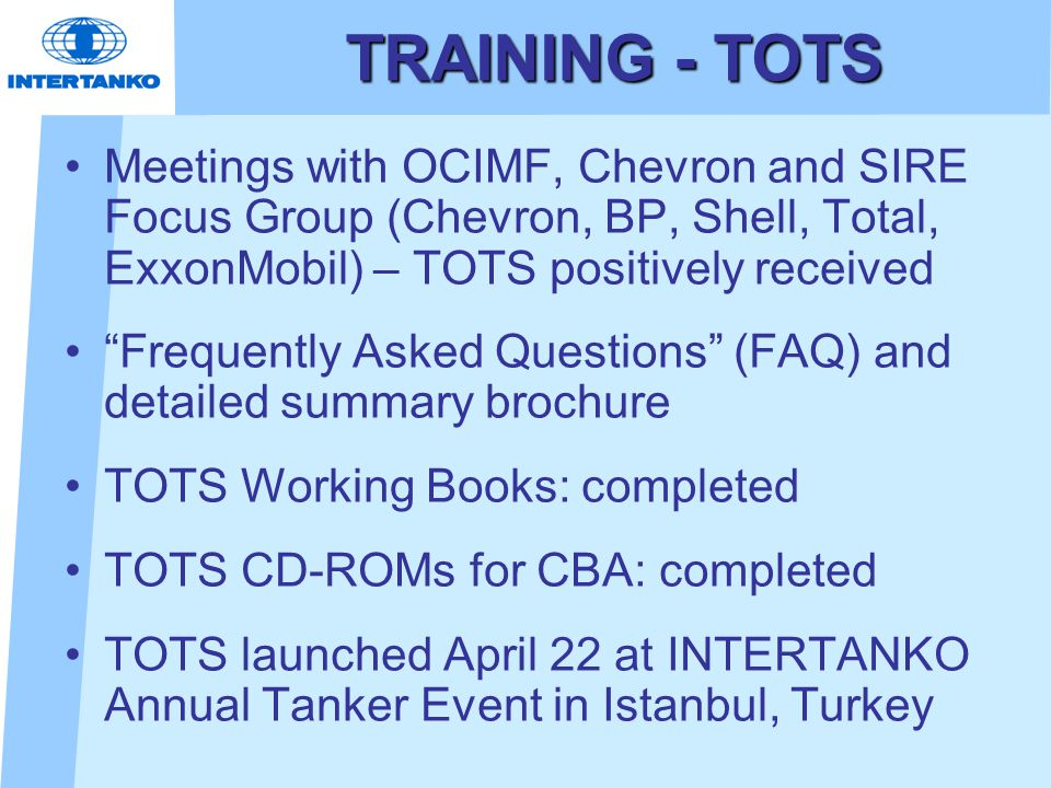 TRAINING - TOTS Meetings with OCIMF, Chevron and SIRE Focus Group (Chevron, BP, Shell, Total, ExxonMobil) – TOTS positively received Frequently Asked Questions (FAQ) and detailed summary brochure TOTS Working Books: completed TOTS CD-ROMs for CBA: completed TOTS launched April 22 at INTERTANKO Annual Tanker Event in Istanbul, Turkey