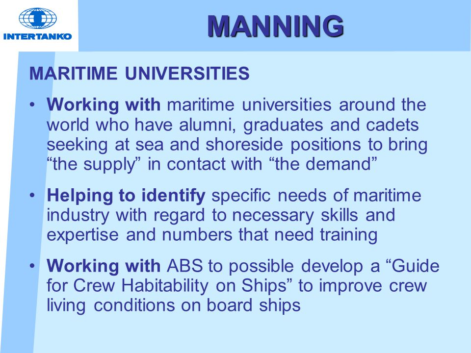 MANNING MARITIME UNIVERSITIES Working with maritime universities around the world who have alumni, graduates and cadets seeking at sea and shoreside positions to bring the supply in contact with the demand Helping to identify specific needs of maritime industry with regard to necessary skills and expertise and numbers that need training Working with ABS to possible develop a Guide for Crew Habitability on Ships to improve crew living conditions on board ships