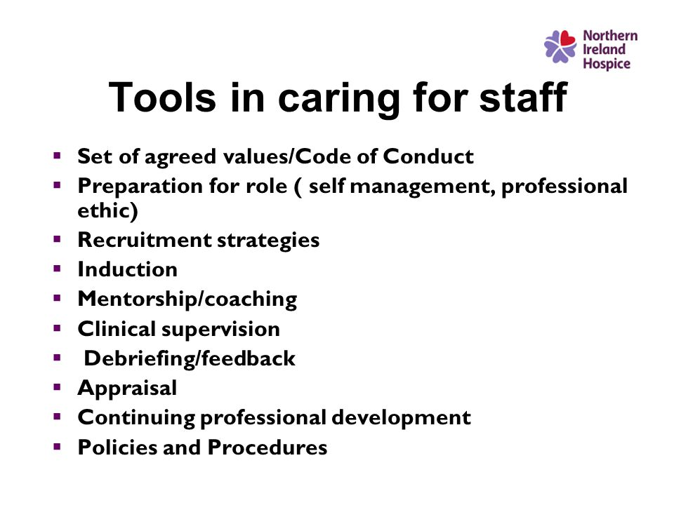 Tools in caring for staff  Set of agreed values/Code of Conduct  Preparation for role ( self management, professional ethic)  Recruitment strategies  Induction  Mentorship/coaching  Clinical supervision  Debriefing/feedback  Appraisal  Continuing professional development  Policies and Procedures