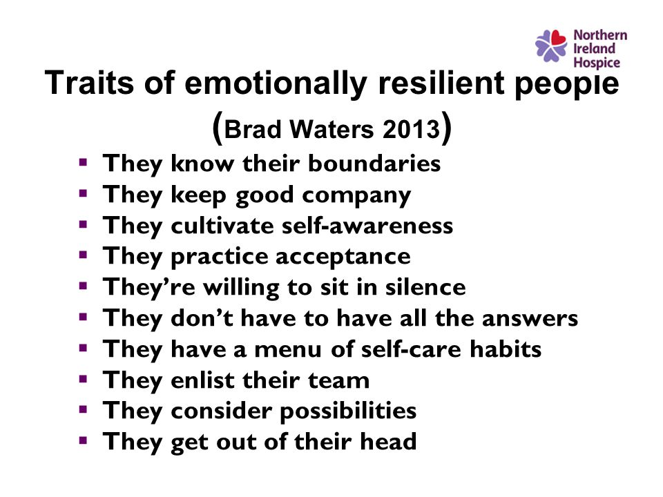 Traits of emotionally resilient people ( Brad Waters 2013 )  They know their boundaries  They keep good company  They cultivate self-awareness  They practice acceptance  They're willing to sit in silence  They don't have to have all the answers  They have a menu of self-care habits  They enlist their team  They consider possibilities  They get out of their head