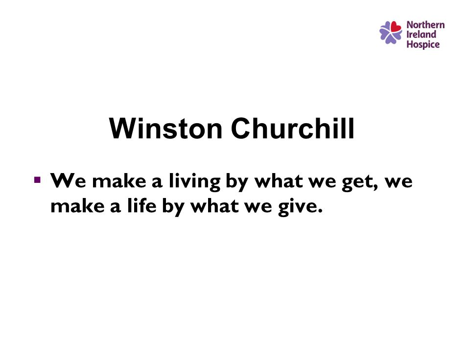 Winston Churchill  We make a living by what we get, we make a life by what we give.