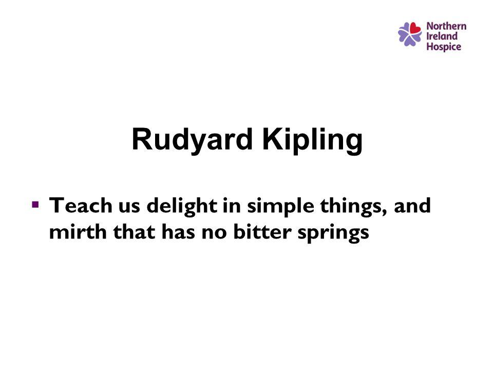 Rudyard Kipling  Teach us delight in simple things, and mirth that has no bitter springs