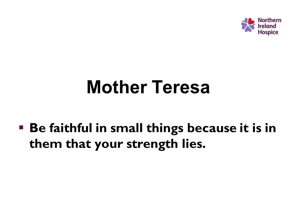 Mother Teresa  Be faithful in small things because it is in them that your strength lies.