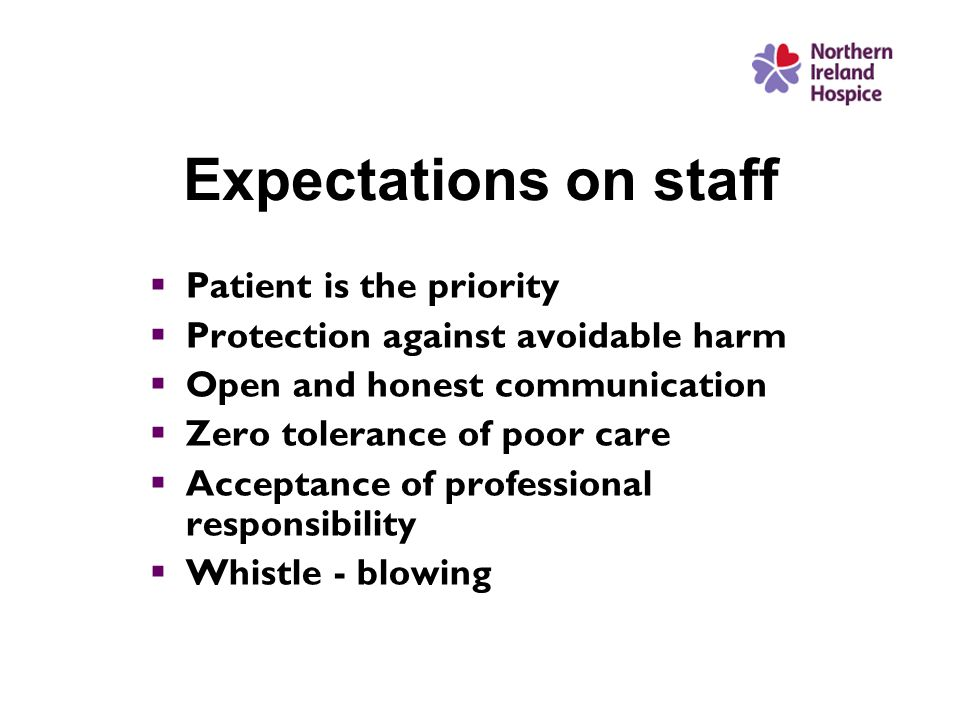 Expectations on staff  Patient is the priority  Protection against avoidable harm  Open and honest communication  Zero tolerance of poor care  Acceptance of professional responsibility  Whistle - blowing