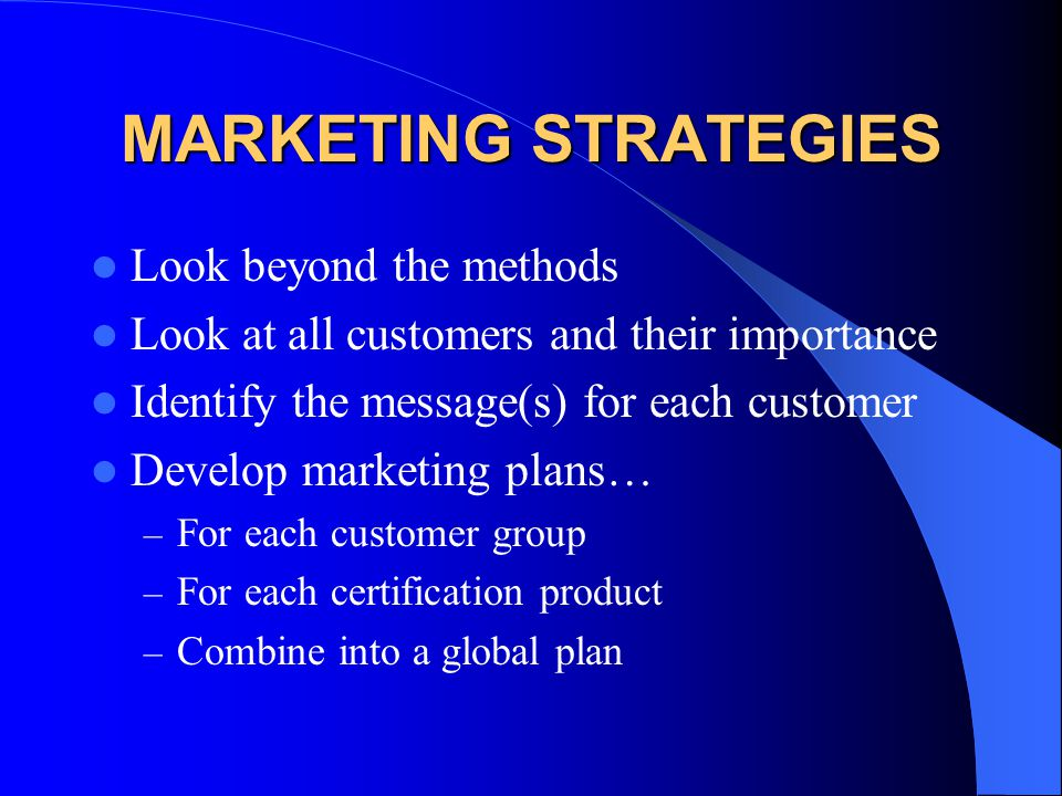 MARKETING STRATEGIES Look beyond the methods Look at all customers and their importance Identify the message(s) for each customer Develop marketing pl