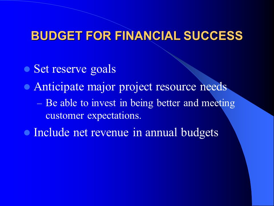 BUDGET FOR FINANCIAL SUCCESS Set reserve goals Anticipate major project resource needs – Be able to invest in being better and meeting customer expect