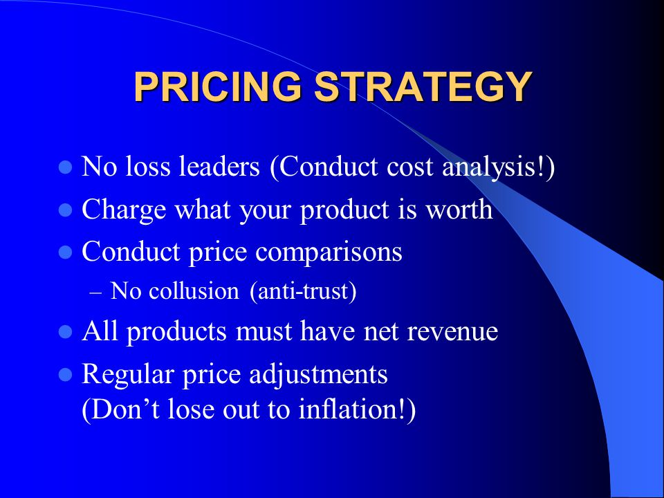 PRICING STRATEGY No loss leaders (Conduct cost analysis!) Charge what your product is worth Conduct price comparisons – No collusion (anti-trust) All