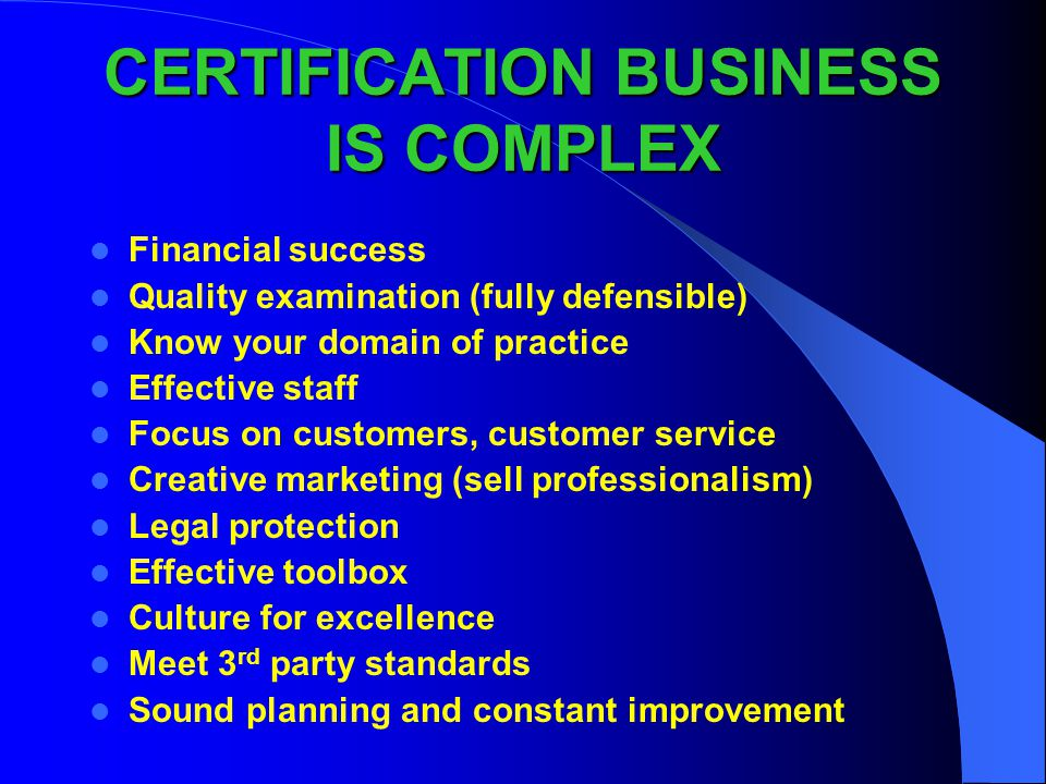 CERTIFICATION BUSINESS IS COMPLEX Financial success Quality examination (fully defensible) Know your domain of practice Effective staff Focus on custo